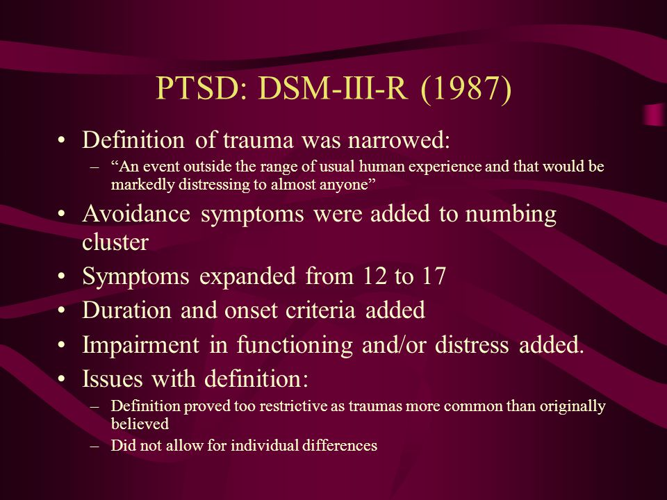 PTSD: DSM-III (1980) PTSD becomes an established diagnosis Traumatic event defined as a recognizable stressor that would evoke significant symptoms of distress in almost anyone. Three symptom clusters (based on clinical experience): reexperiencing, numbing and detachment, and changes in personality