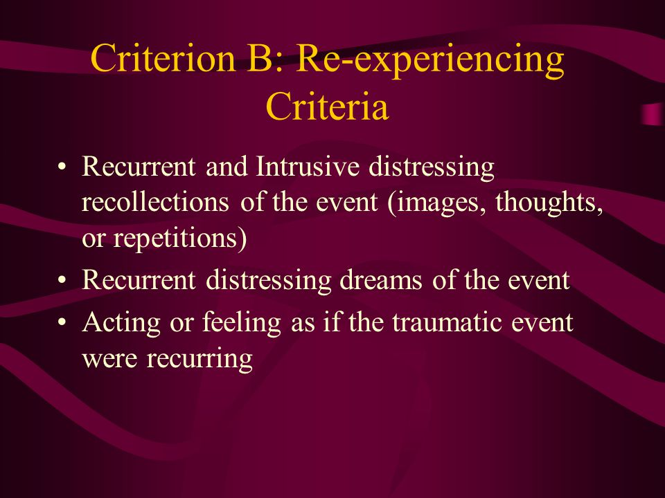 Criterion A: Exposure Criteria Experienced or Witnessed an Event that involved actual or threatened death or serious injury or a threat to physical integrity Person's response involved fear, helplessness, or horror or in children agitated behavior