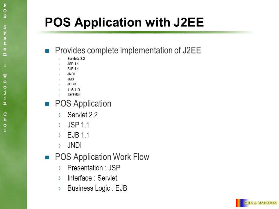 POS Application with J2EE Provides complete implementation of J2EE › Servlets 2.2 › JSP 1.1 › EJB 1.1 › JNDI › JMS › JDBC › JTA/JTS › JavaMail POS Application ›Servlet 2.2 ›JSP 1.1 ›EJB 1.1 ›JNDI POS Application Work Flow ›Presentation : JSP ›Interface : Servlet ›Business Logic : EJB