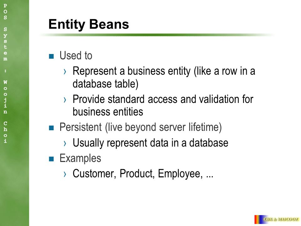 Entity Beans Used to ›Represent a business entity (like a row in a database table) ›Provide standard access and validation for business entities Persistent (live beyond server lifetime) ›Usually represent data in a database Examples ›Customer, Product, Employee,...
