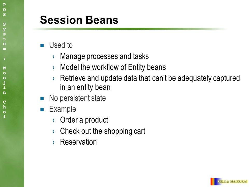 Session Beans Used to ›Manage processes and tasks ›Model the workflow of Entity beans ›Retrieve and update data that can t be adequately captured in an entity bean No persistent state Example ›Order a product ›Check out the shopping cart ›Reservation