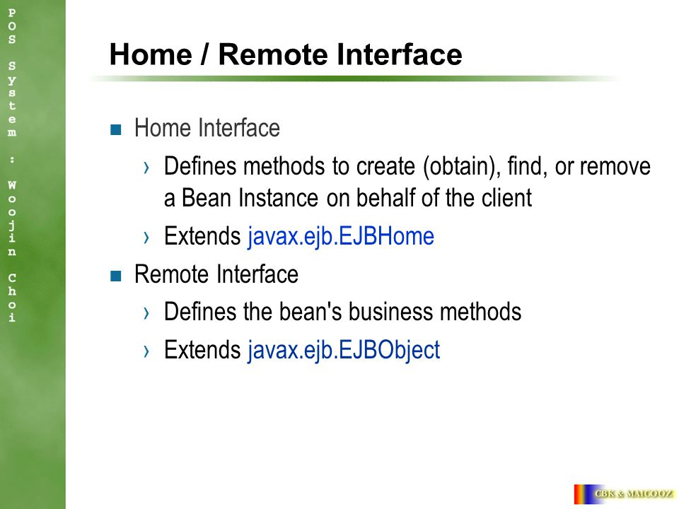 Home / Remote Interface Home Interface ›Defines methods to create (obtain), find, or remove a Bean Instance on behalf of the client ›Extends javax.ejb.EJBHome Remote Interface ›Defines the bean s business methods ›Extends javax.ejb.EJBObject