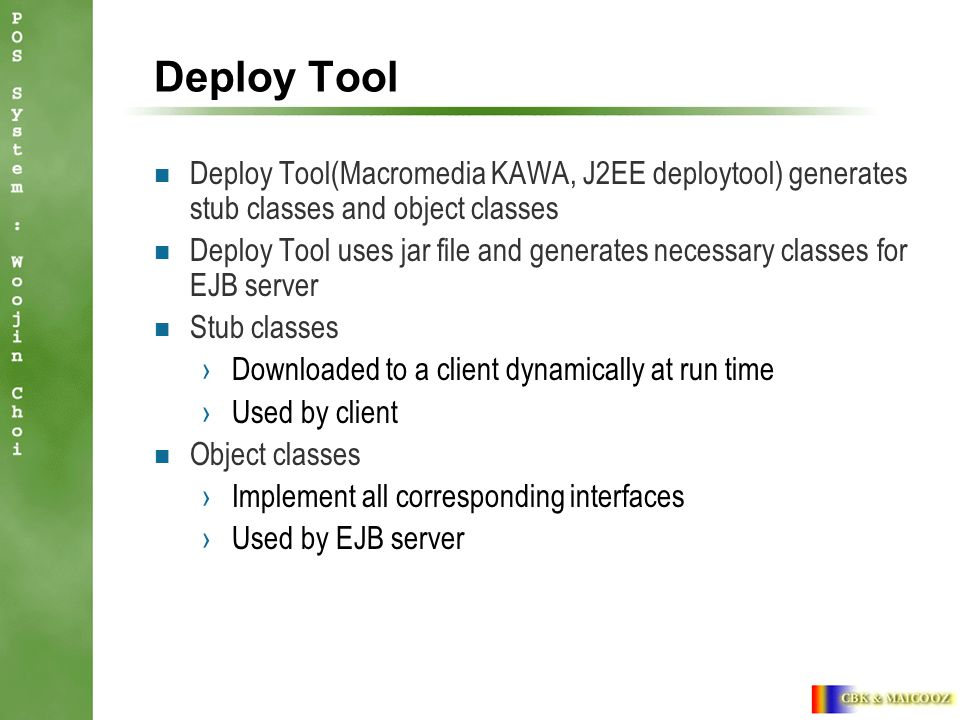 Deploy Tool Deploy Tool(Macromedia KAWA, J2EE deploytool) generates stub classes and object classes Deploy Tool uses jar file and generates necessary classes for EJB server Stub classes ›Downloaded to a client dynamically at run time ›Used by client Object classes ›Implement all corresponding interfaces ›Used by EJB server