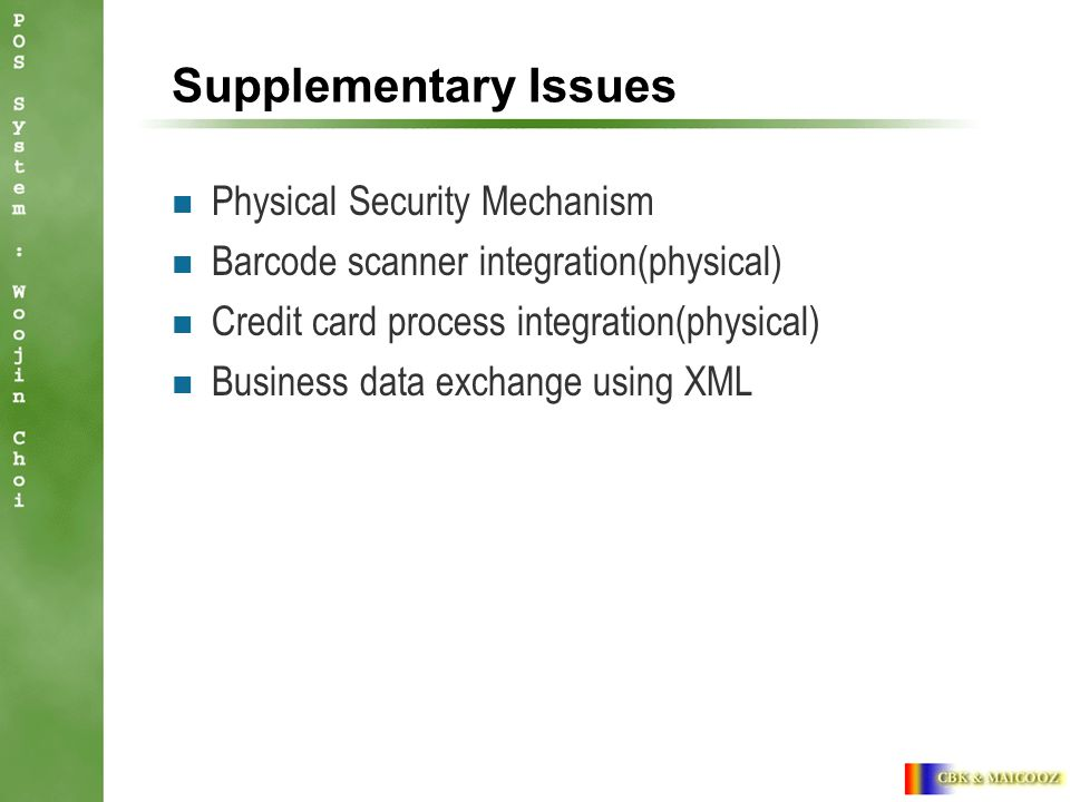 Supplementary Issues Physical Security Mechanism Barcode scanner integration(physical) Credit card process integration(physical) Business data exchange using XML