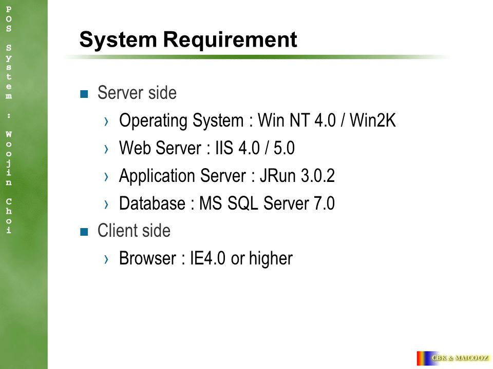 System Requirement Server side ›Operating System : Win NT 4.0 / Win2K ›Web Server : IIS 4.0 / 5.0 ›Application Server : JRun ›Database : MS SQL Server 7.0 Client side ›Browser : IE4.0 or higher