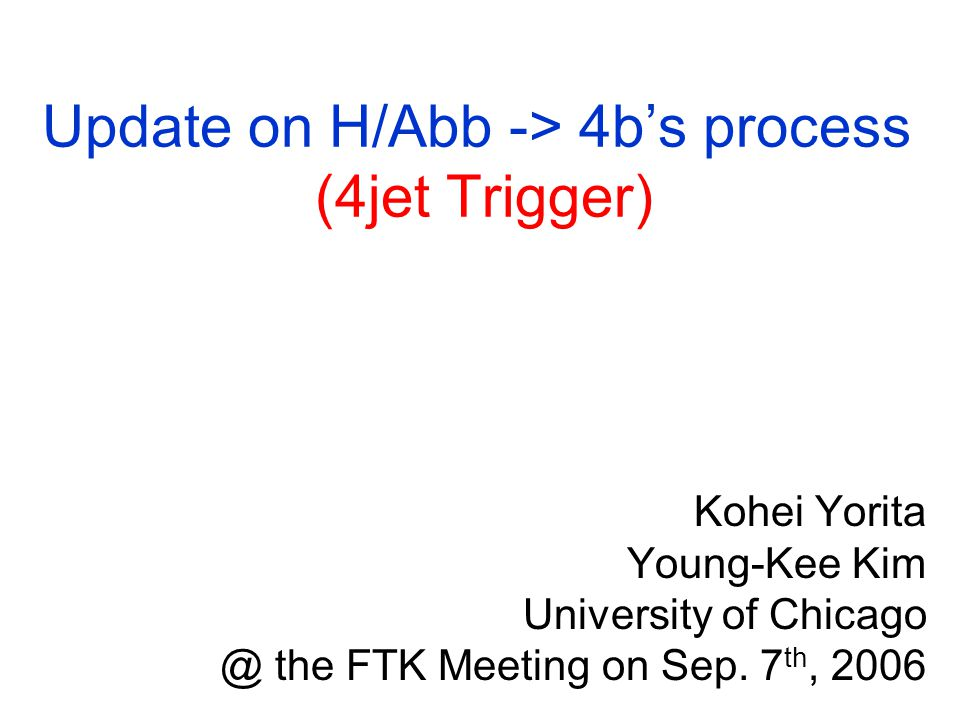 Update on H/Abb -> 4b's process (4jet Trigger) Kohei Yorita Young-Kee Kim University of the FTK Meeting on Sep.