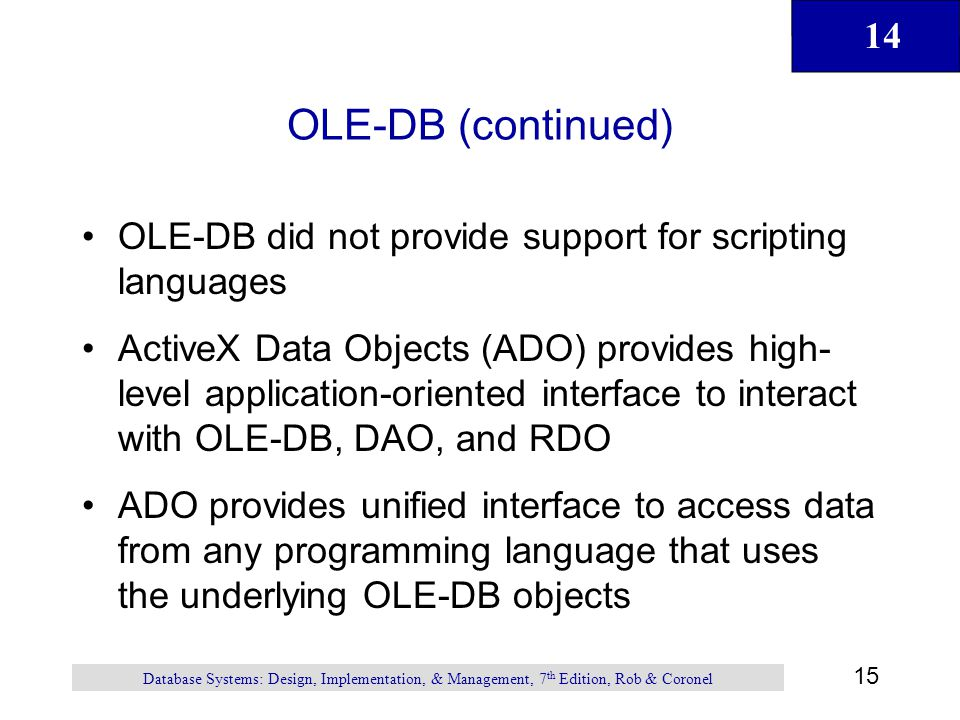 14 15 Database Systems: Design, Implementation, & Management, 7 th Edition, Rob & Coronel OLE-DB (continued) OLE-DB did not provide support for scripting languages ActiveX Data Objects (ADO) provides high- level application-oriented interface to interact with OLE-DB, DAO, and RDO ADO provides unified interface to access data from any programming language that uses the underlying OLE-DB objects