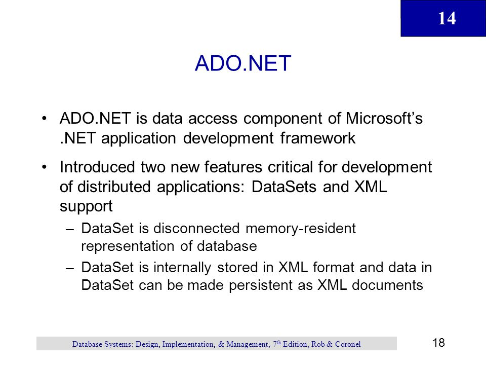 14 18 Database Systems: Design, Implementation, & Management, 7 th Edition, Rob & Coronel ADO.NET ADO.NET is data access component of Microsoft's.NET application development framework Introduced two new features critical for development of distributed applications: DataSets and XML support –DataSet is disconnected memory-resident representation of database –DataSet is internally stored in XML format and data in DataSet can be made persistent as XML documents