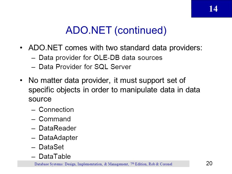 14 20 Database Systems: Design, Implementation, & Management, 7 th Edition, Rob & Coronel ADO.NET (continued) ADO.NET comes with two standard data providers: –Data provider for OLE-DB data sources –Data Provider for SQL Server No matter data provider, it must support set of specific objects in order to manipulate data in data source –Connection –Command –DataReader –DataAdapter –DataSet –DataTable