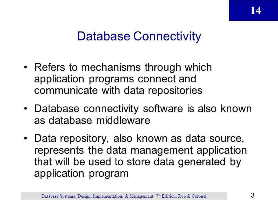 14 3 Database Systems: Design, Implementation, & Management, 7 th Edition, Rob & Coronel Database Connectivity Refers to mechanisms through which application programs connect and communicate with data repositories Database connectivity software is also known as database middleware Data repository, also known as data source, represents the data management application that will be used to store data generated by application program
