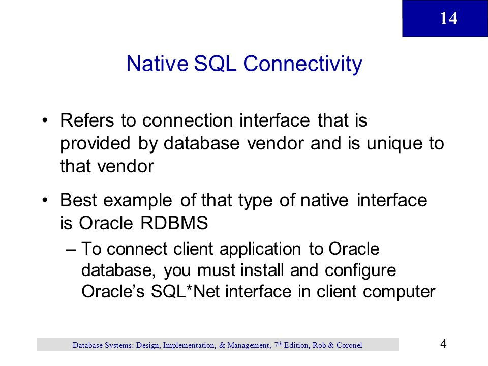 14 4 Database Systems: Design, Implementation, & Management, 7 th Edition, Rob & Coronel Native SQL Connectivity Refers to connection interface that is provided by database vendor and is unique to that vendor Best example of that type of native interface is Oracle RDBMS –To connect client application to Oracle database, you must install and configure Oracle's SQL*Net interface in client computer