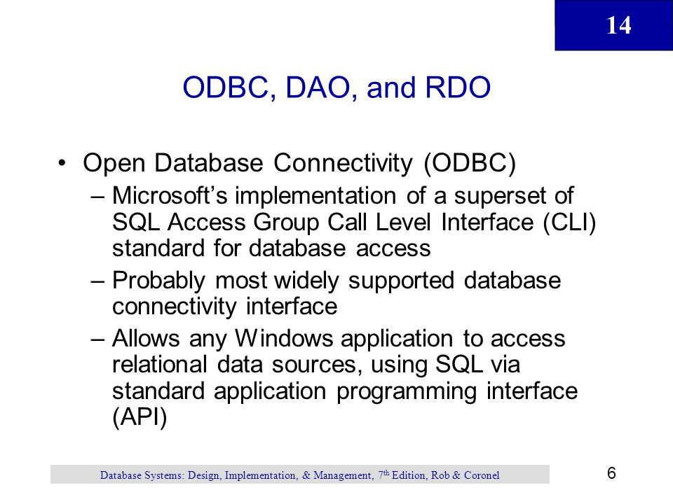 14 6 Database Systems: Design, Implementation, & Management, 7 th Edition, Rob & Coronel ODBC, DAO, and RDO Open Database Connectivity (ODBC) –Microsoft's implementation of a superset of SQL Access Group Call Level Interface (CLI) standard for database access –Probably most widely supported database connectivity interface –Allows any Windows application to access relational data sources, using SQL via standard application programming interface (API)