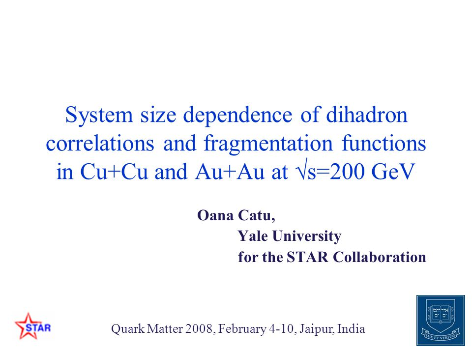 Oana Catu, Yale University for the STAR Collaboration Quark Matter 2008, February 4-10, Jaipur, India System size dependence of dihadron correlations and fragmentation functions in Cu+Cu and Au+Au at √s=200 GeV