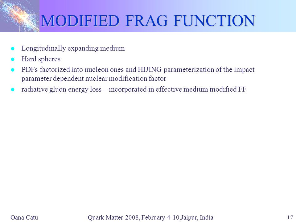 Oana Catu Quark Matter 2008, February 4-10,Jaipur, India 17 MODIFIED FRAG FUNCTION Longitudinally expanding medium Hard spheres PDFs factorized into nucleon ones and HIJING parameterization of the impact parameter dependent nuclear modification factor radiative gluon energy loss – incorporated in effective medium modified FF