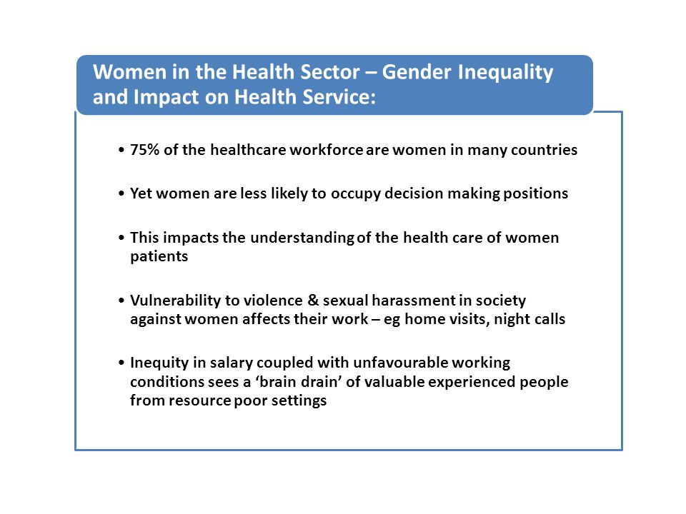 75% of the healthcare workforce are women in many countries Yet women are less likely to occupy decision making positions This impacts the understanding of the health care of women patients Vulnerability to violence & sexual harassment in society against women affects their work – eg home visits, night calls Inequity in salary coupled with unfavourable working conditions sees a 'brain drain' of valuable experienced people from resource poor settings Women in the Health Sector – Gender Inequality and Impact on Health Service: