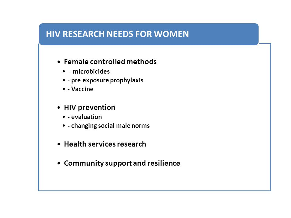 Female controlled methods - microbicides - pre exposure prophylaxis - Vaccine HIV prevention - evaluation - changing social male norms Health services research Community support and resilience HIV RESEARCH NEEDS FOR WOMEN