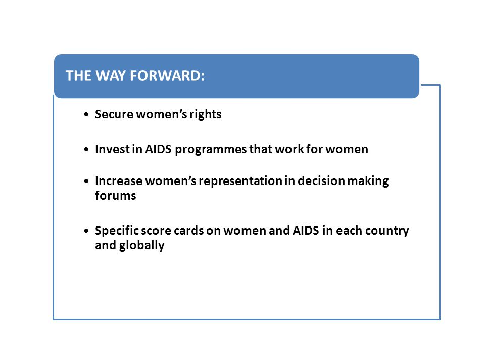 Secure women's rights Invest in AIDS programmes that work for women Increase women's representation in decision making forums Specific score cards on women and AIDS in each country and globally THE WAY FORWARD: