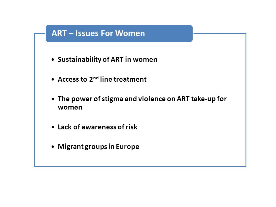Sustainability of ART in women Access to 2 nd line treatment The power of stigma and violence on ART take-up for women Lack of awareness of risk Migrant groups in Europe ART – Issues For Women