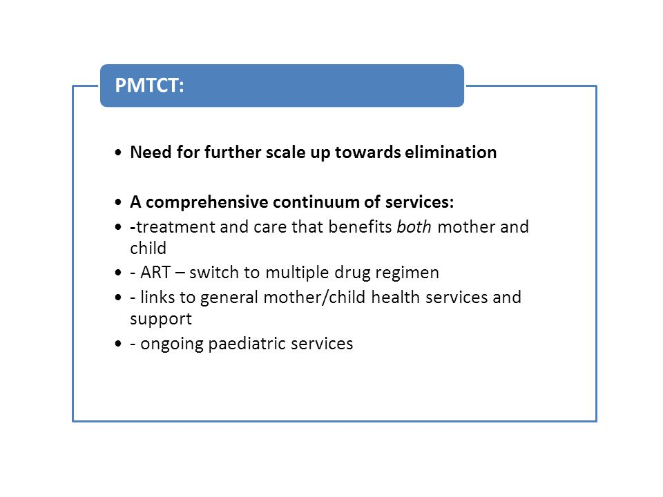 Need for further scale up towards elimination A comprehensive continuum of services: -treatment and care that benefits both mother and child - ART – switch to multiple drug regimen - links to general mother/child health services and support - ongoing paediatric services PMTCT: