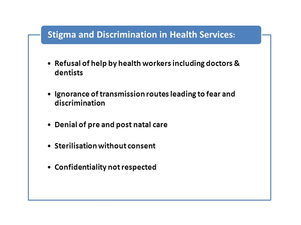 Refusal of help by health workers including doctors & dentists Ignorance of transmission routes leading to fear and discrimination Denial of pre and post natal care Sterilisation without consent Confidentiality not respected Stigma and Discrimination in Health Services :
