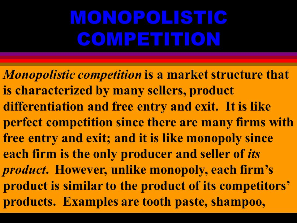 MONOPOLISTIC COMPETITION Monopolistic competition is a market structure that is characterized by many sellers, product differentiation and free entry and exit.