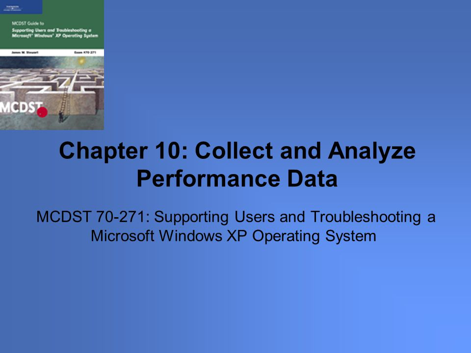 MCDST : Supporting Users and Troubleshooting a Microsoft Windows XP Operating System Chapter 10: Collect and Analyze Performance Data