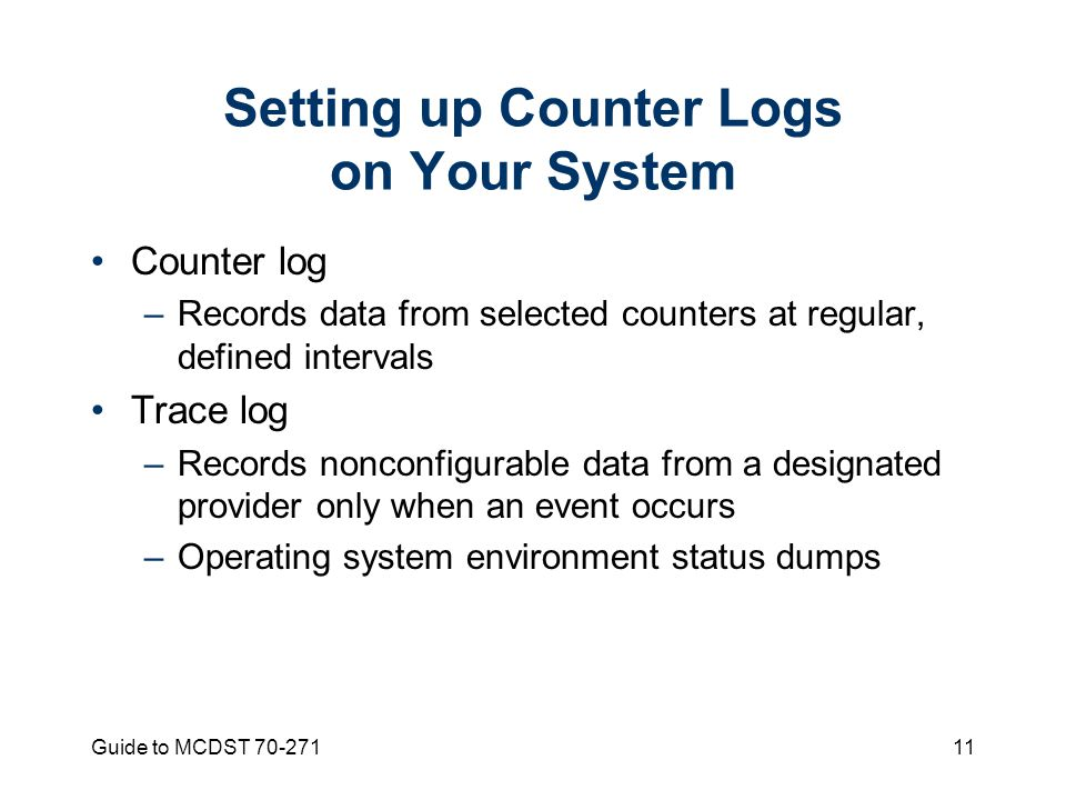 Guide to MCDST Setting up Counter Logs on Your System Counter log –Records data from selected counters at regular, defined intervals Trace log –Records nonconfigurable data from a designated provider only when an event occurs –Operating system environment status dumps