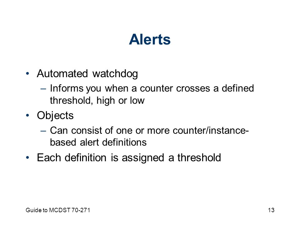 Guide to MCDST Alerts Automated watchdog –Informs you when a counter crosses a defined threshold, high or low Objects –Can consist of one or more counter/instance- based alert definitions Each definition is assigned a threshold