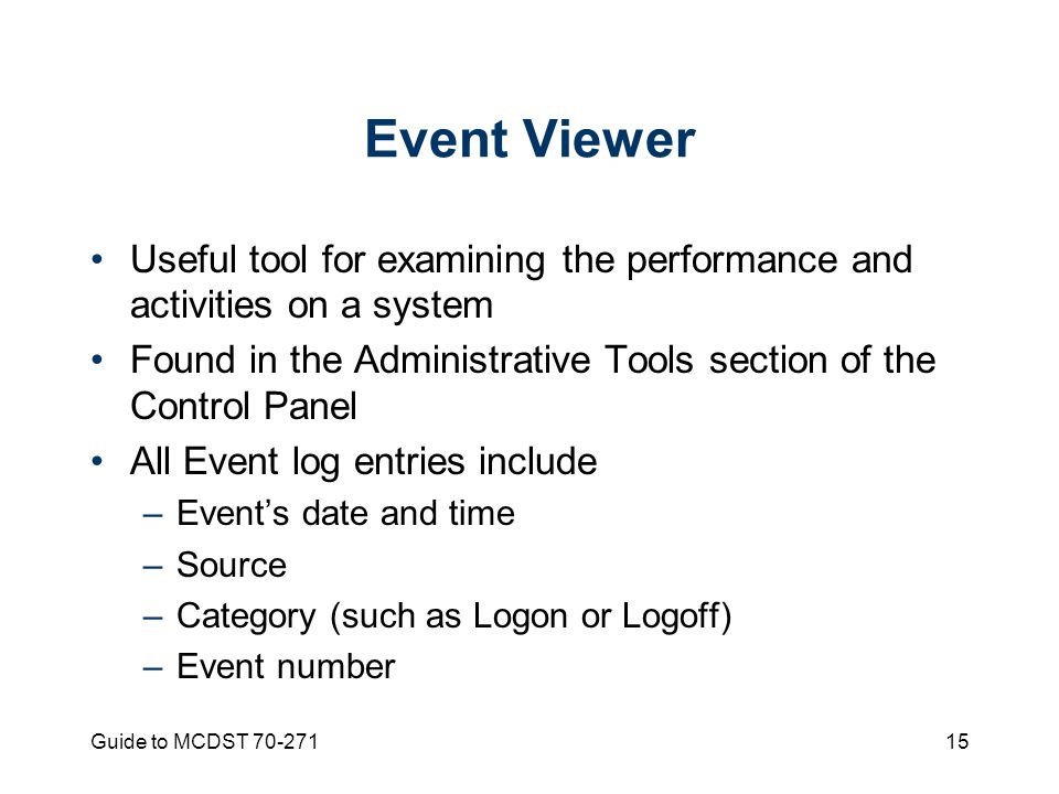 Guide to MCDST Event Viewer Useful tool for examining the performance and activities on a system Found in the Administrative Tools section of the Control Panel All Event log entries include –Event's date and time –Source –Category (such as Logon or Logoff) –Event number