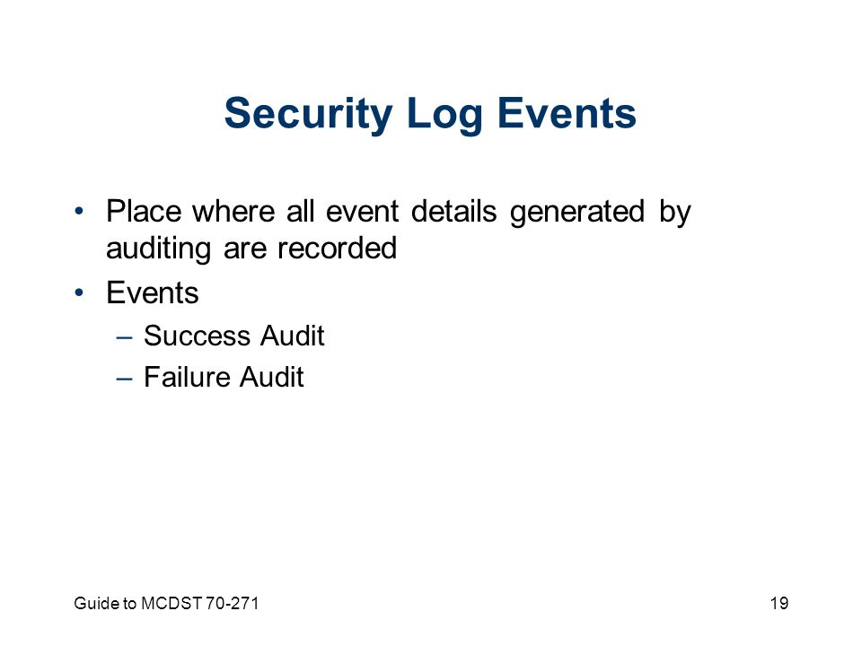 Guide to MCDST Security Log Events Place where all event details generated by auditing are recorded Events –Success Audit –Failure Audit