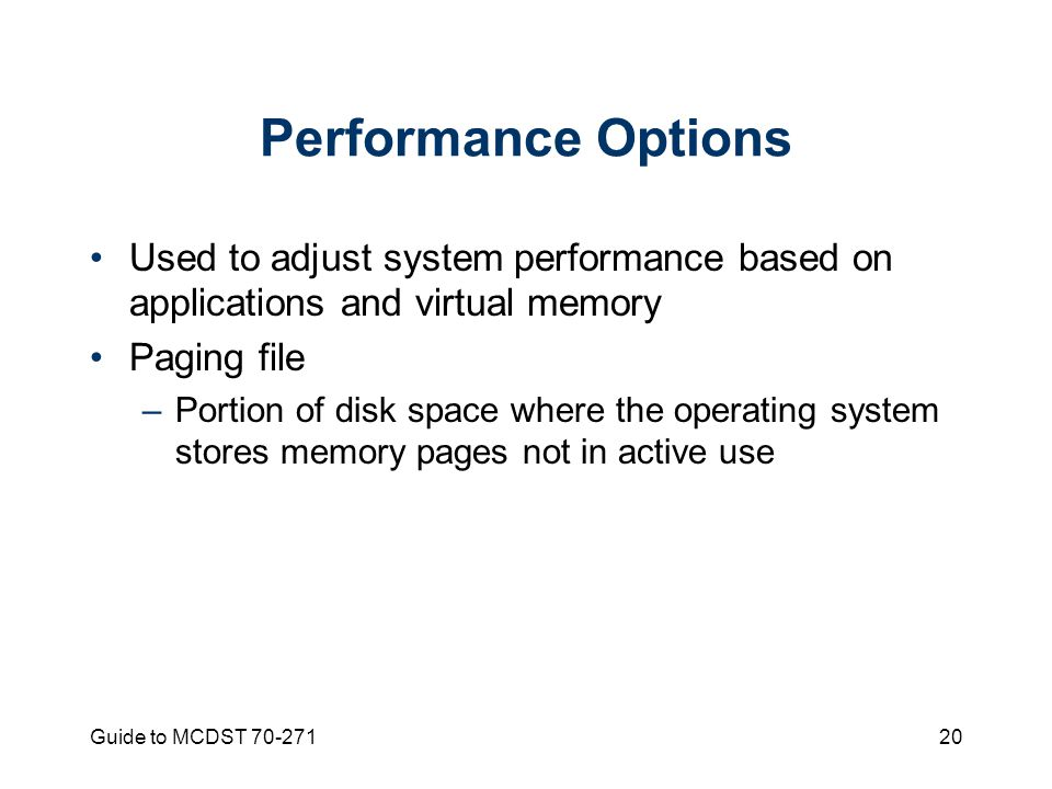 Guide to MCDST Performance Options Used to adjust system performance based on applications and virtual memory Paging file –Portion of disk space where the operating system stores memory pages not in active use
