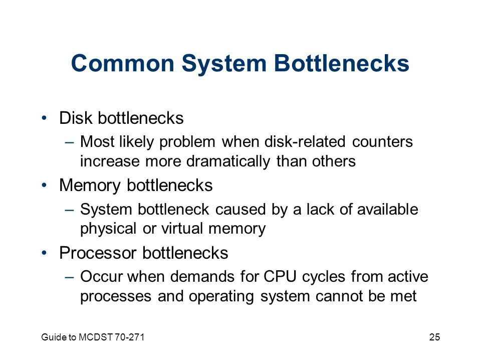 Guide to MCDST Common System Bottlenecks Disk bottlenecks –Most likely problem when disk-related counters increase more dramatically than others Memory bottlenecks –System bottleneck caused by a lack of available physical or virtual memory Processor bottlenecks –Occur when demands for CPU cycles from active processes and operating system cannot be met