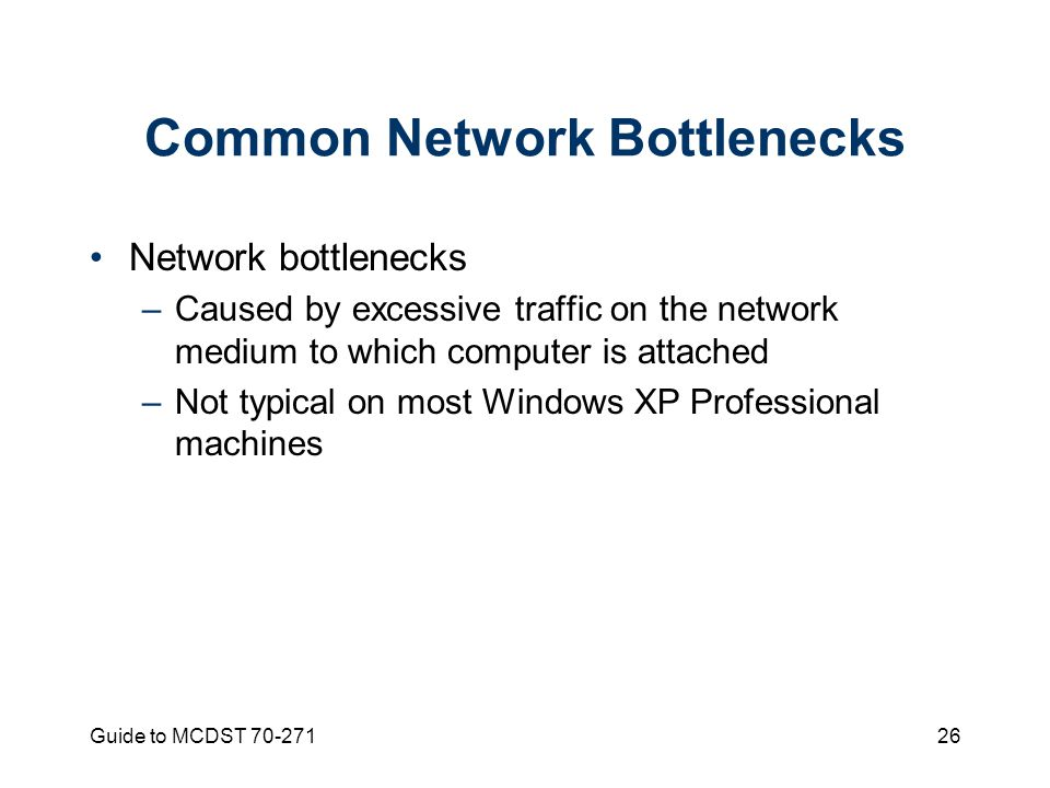 Guide to MCDST Common Network Bottlenecks Network bottlenecks –Caused by excessive traffic on the network medium to which computer is attached –Not typical on most Windows XP Professional machines