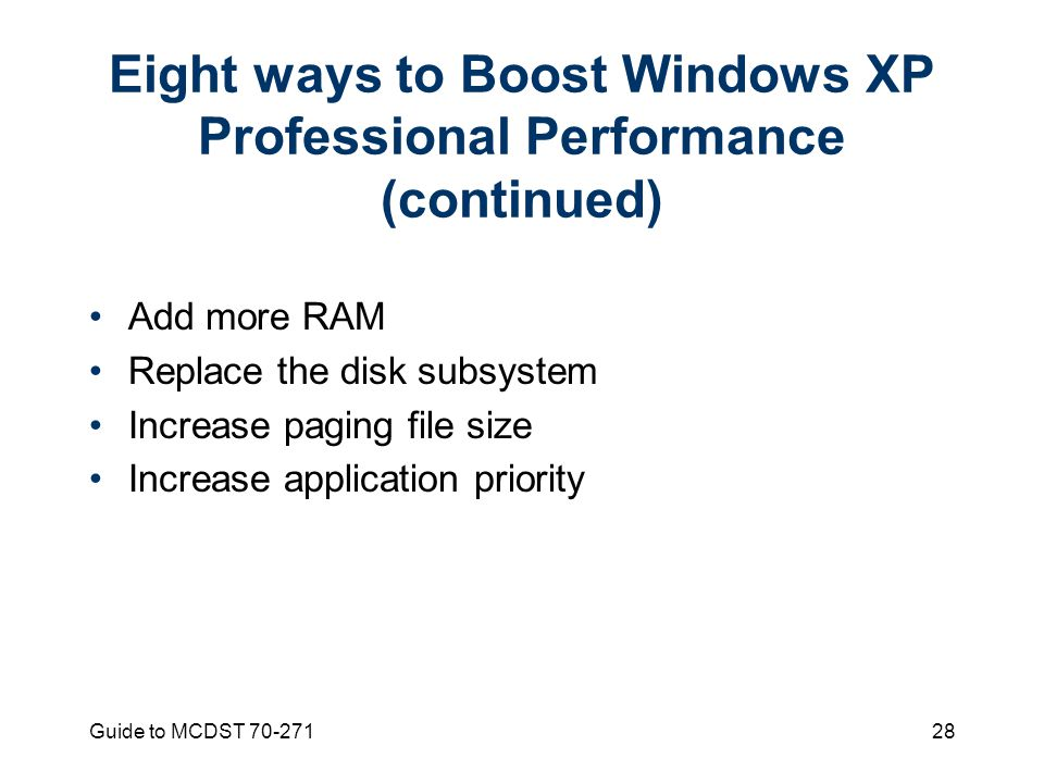 Guide to MCDST Eight ways to Boost Windows XP Professional Performance (continued) Add more RAM Replace the disk subsystem Increase paging file size Increase application priority