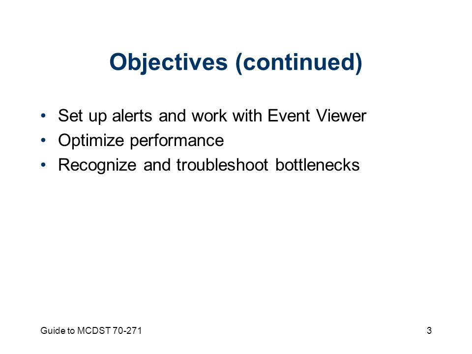 Guide to MCDST Objectives (continued) Set up alerts and work with Event Viewer Optimize performance Recognize and troubleshoot bottlenecks