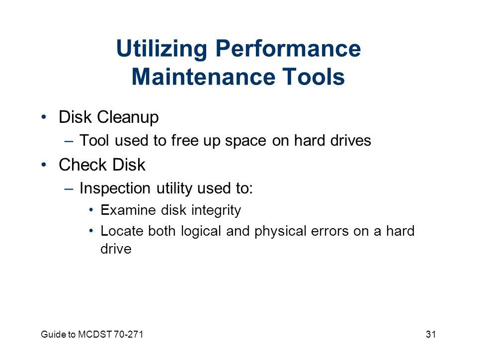 Guide to MCDST Utilizing Performance Maintenance Tools Disk Cleanup –Tool used to free up space on hard drives Check Disk –Inspection utility used to: Examine disk integrity Locate both logical and physical errors on a hard drive