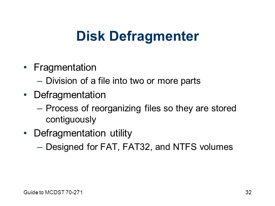 Guide to MCDST Disk Defragmenter Fragmentation –Division of a file into two or more parts Defragmentation –Process of reorganizing files so they are stored contiguously Defragmentation utility –Designed for FAT, FAT32, and NTFS volumes