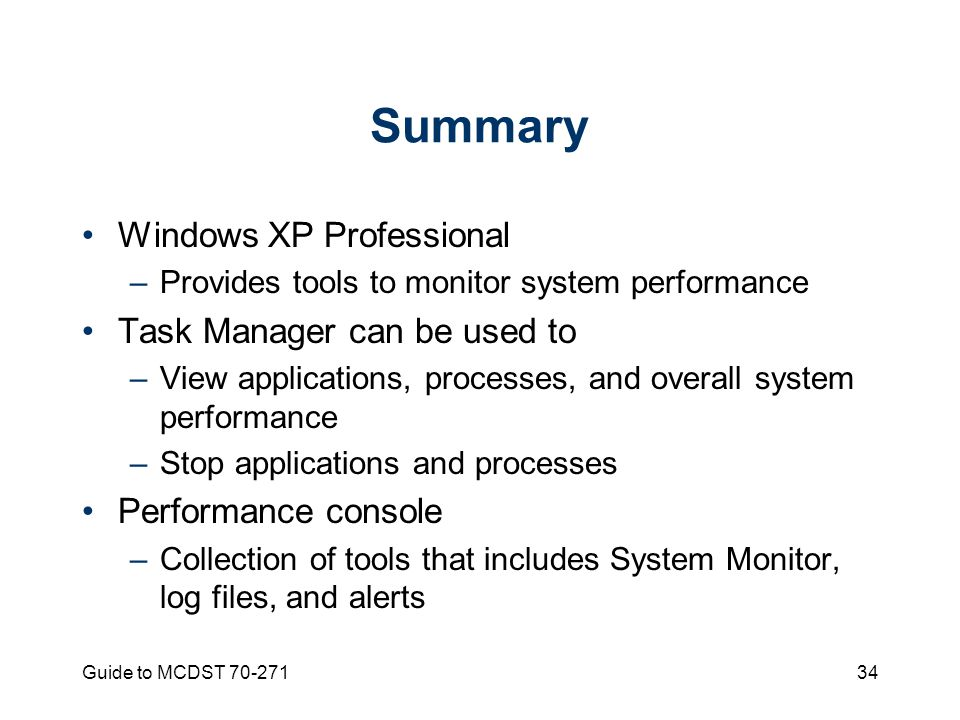 Guide to MCDST Summary Windows XP Professional –Provides tools to monitor system performance Task Manager can be used to –View applications, processes, and overall system performance –Stop applications and processes Performance console –Collection of tools that includes System Monitor, log files, and alerts