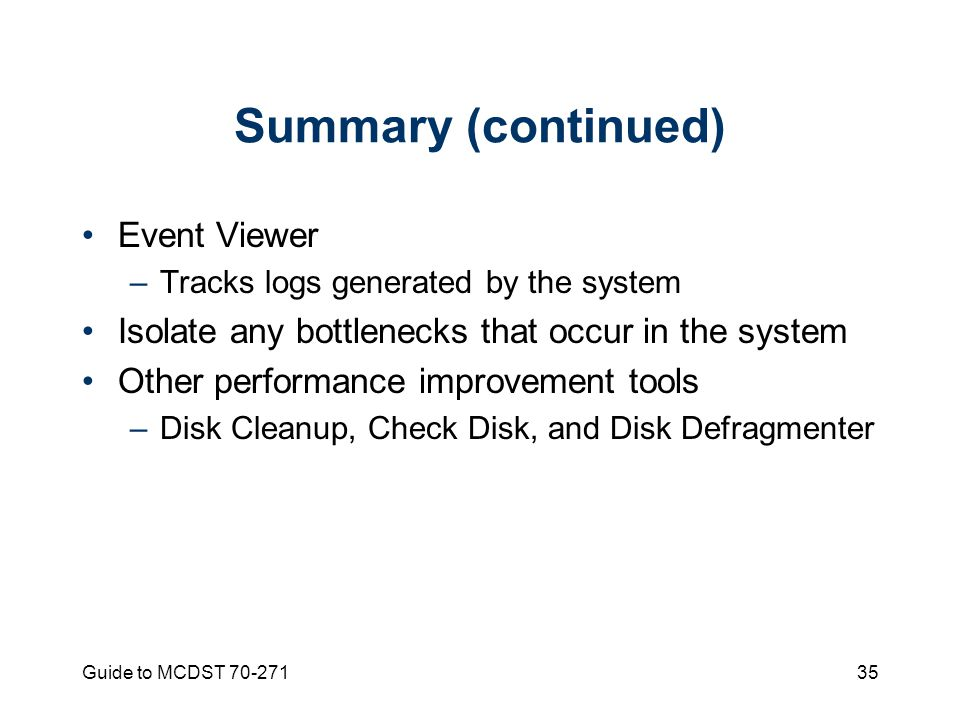 Guide to MCDST Summary (continued) Event Viewer –Tracks logs generated by the system Isolate any bottlenecks that occur in the system Other performance improvement tools –Disk Cleanup, Check Disk, and Disk Defragmenter