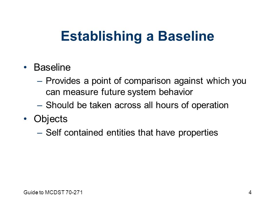 Guide to MCDST Establishing a Baseline Baseline –Provides a point of comparison against which you can measure future system behavior –Should be taken across all hours of operation Objects –Self contained entities that have properties