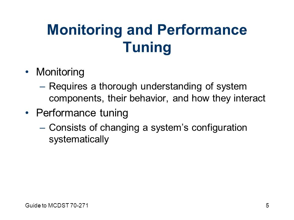 Guide to MCDST Monitoring and Performance Tuning Monitoring –Requires a thorough understanding of system components, their behavior, and how they interact Performance tuning –Consists of changing a system's configuration systematically