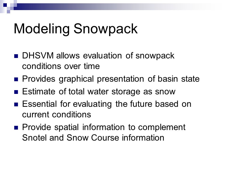Modeling Snowpack DHSVM allows evaluation of snowpack conditions over time Provides graphical presentation of basin state Estimate of total water storage as snow Essential for evaluating the future based on current conditions Provide spatial information to complement Snotel and Snow Course information