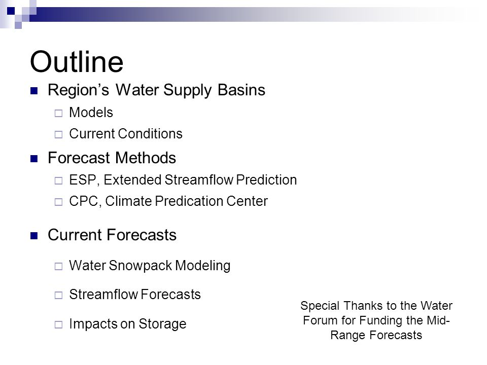 Outline Region's Water Supply Basins  Models  Current Conditions Forecast Methods  ESP, Extended Streamflow Prediction  CPC, Climate Predication Center Current Forecasts  Water Snowpack Modeling  Streamflow Forecasts  Impacts on Storage Special Thanks to the Water Forum for Funding the Mid- Range Forecasts