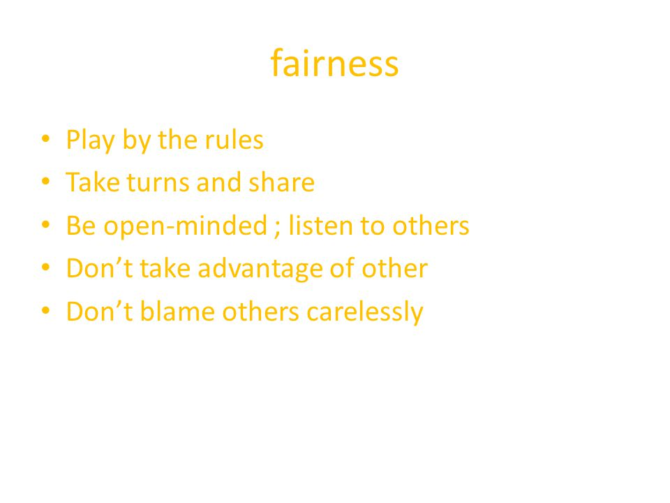 fairness Play by the rules Take turns and share Be open-minded ; listen to others Don't take advantage of other Don't blame others carelessly