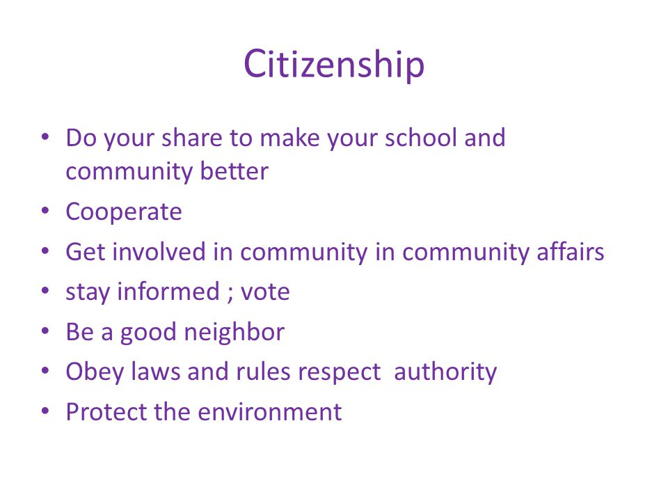 C itizenship Do your share to make your school and community better Cooperate Get involved in community in community affairs stay informed ; vote Be a good neighbor Obey laws and rules respect authority Protect the environment