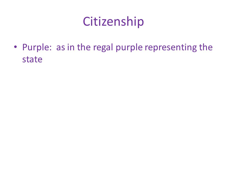 Citizenship Purple: as in the regal purple representing the state