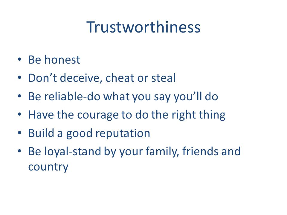 Trustworthiness Be honest Don't deceive, cheat or steal Be reliable-do what you say you'll do Have the courage to do the right thing Build a good reputation Be loyal-stand by your family, friends and country