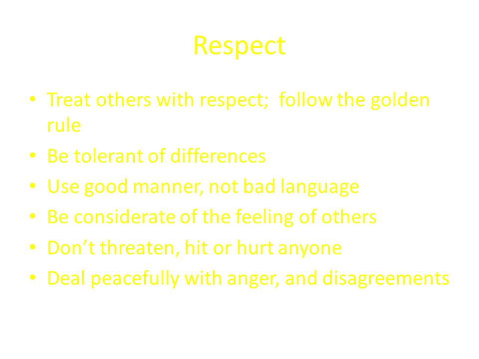 Respect Treat others with respect; follow the golden rule Be tolerant of differences Use good manner, not bad language Be considerate of the feeling of others Don't threaten, hit or hurt anyone Deal peacefully with anger, and disagreements