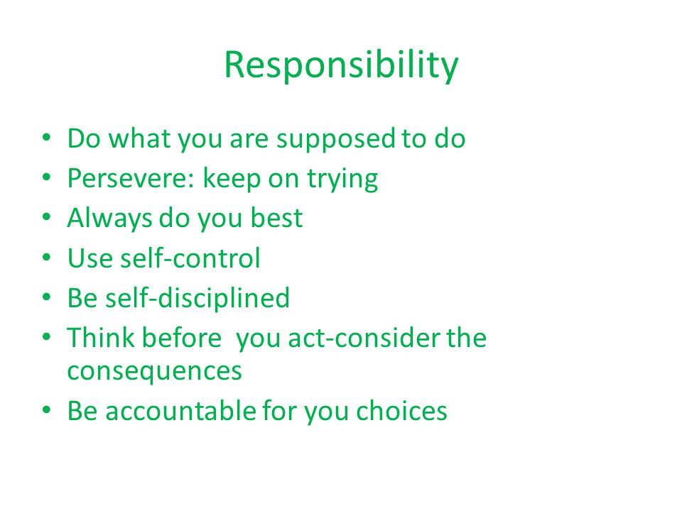 Responsibility Do what you are supposed to do Persevere: keep on trying Always do you best Use self-control Be self-disciplined Think before you act-consider the consequences Be accountable for you choices