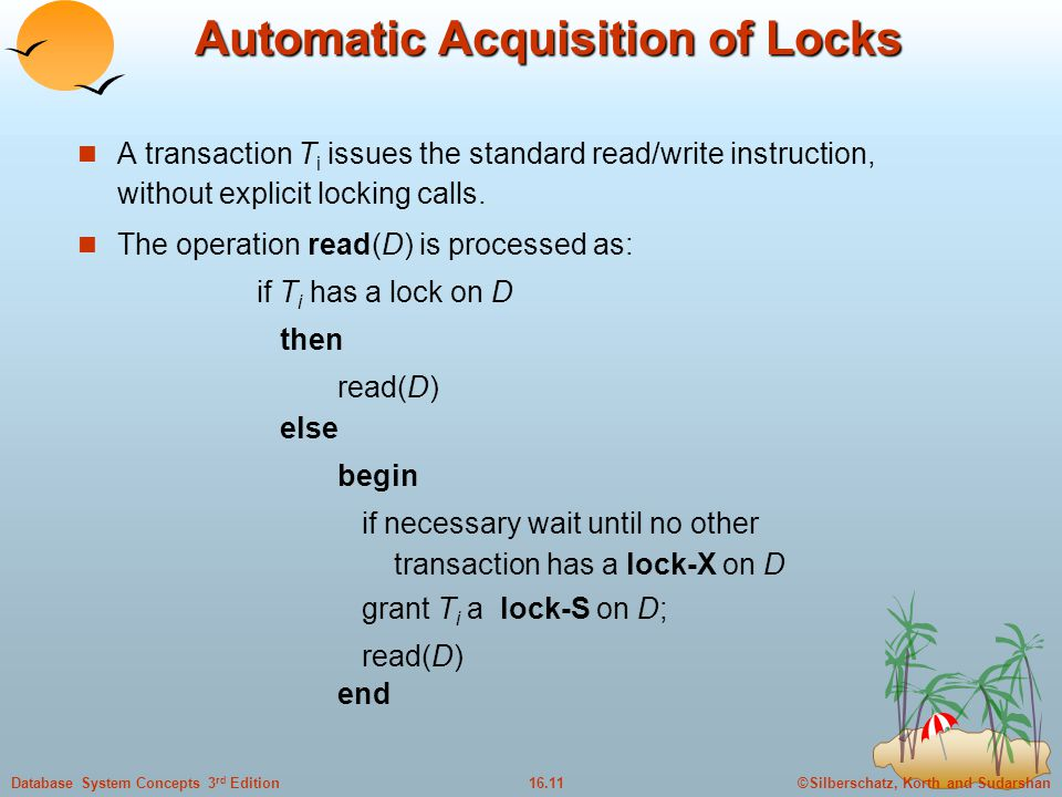 ©Silberschatz, Korth and Sudarshan16.11Database System Concepts 3 rd Edition Automatic Acquisition of Locks A transaction T i issues the standard read/write instruction, without explicit locking calls.